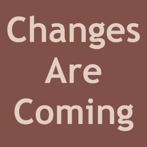 Changes Are Coming